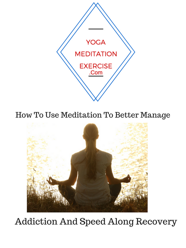 How To Use Meditation To Better Manage Addiction And Speed Along Recovery